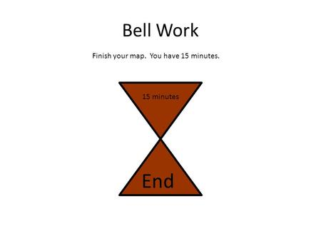 Bell Work Finish your map. You have 15 minutes. 15 minutes End.