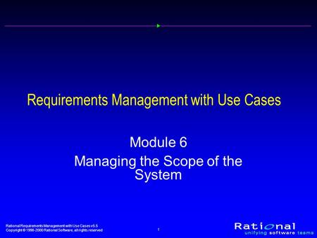 Rational Requirements Management with Use Cases v5.5 Copyright © 1998-2000 Rational Software, all rights reserved 1 Requirements Management with Use Cases.