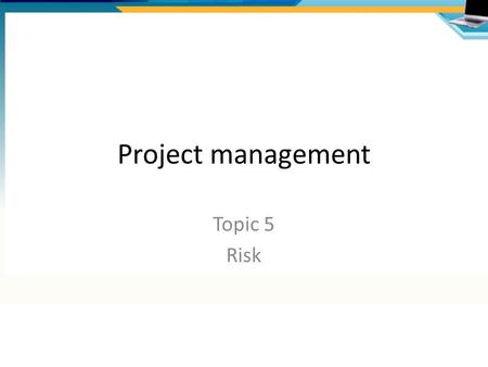 Project management Topic 5 Risk. What is risk? An uncertain outcome – either from a positive opportunity or negative threat Risk management is about:
