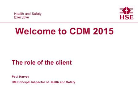 Health and Safety Executive Health and Safety Executive Welcome to CDM 2015 The role of the client Paul Harvey HM Principal Inspector of Health and Safety.