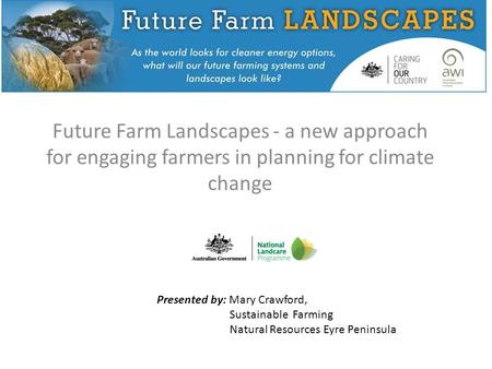 Future Farm Landscapes - a new approach for engaging farmers in planning for climate change Presented by: Mary Crawford, Sustainable Farming Natural Resources.