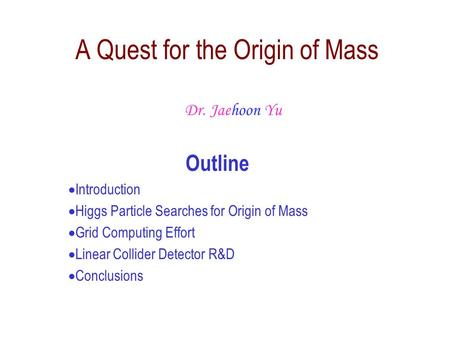 Outline  Introduction  Higgs Particle Searches for Origin of Mass  Grid Computing Effort  Linear Collider Detector R&D  Conclusions A Quest for the.