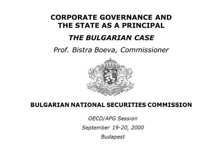 BULGARIAN NATIONAL SECURITIES COMMISSION CORPORATE GOVERNANCE AND THE STATE AS A PRINCIPAL THE BULGARIAN CASE Prof. Bistra Boeva, Commissioner OECD/APG.