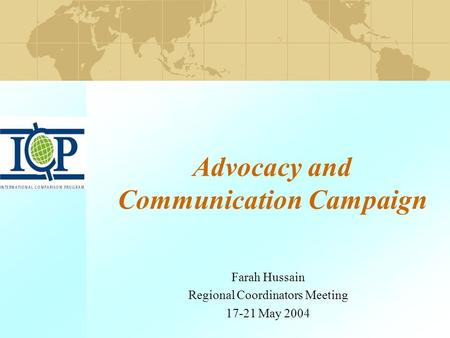 Advocacy and Communication Campaign Farah Hussain Regional Coordinators Meeting 17-21 May 2004.
