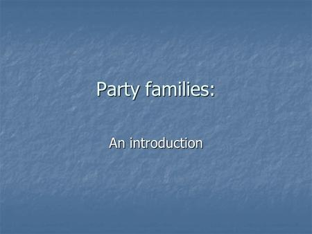 Party families: An introduction. Reminders: Posc3531 listserv: Please sign up if you have not done so Posc3531 listserv: Please sign up if you have not.