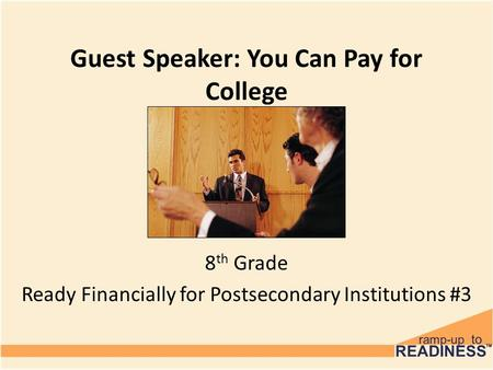 Guest Speaker: You Can Pay for College 8 th Grade Ready Financially for Postsecondary Institutions #3.
