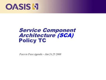 Service Component Architecture (SCA) Policy TC … Face to Face Agenda – Jan 24,25 2008.