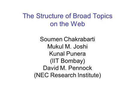 The Structure of Broad Topics on the Web Soumen Chakrabarti Mukul M. Joshi Kunal Punera (IIT Bombay) David M. Pennock (NEC Research Institute)