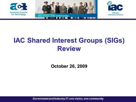Government and Industry IT: one vision, one community IAC Shared Interest Groups (SIGs) Review October 26, 2009.