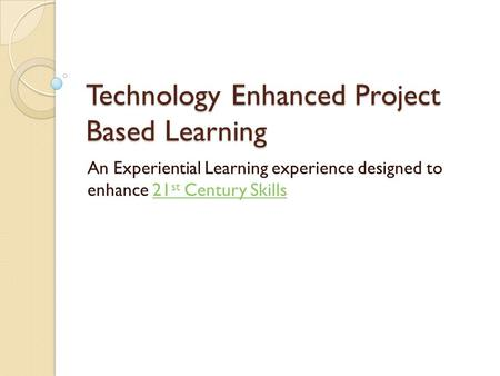 Technology Enhanced Project Based Learning An Experiential Learning experience designed to enhance 21 st Century Skills21 st Century Skills.