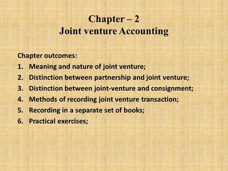 Chapter – 2 Joint venture Accounting Chapter outcomes: 1.Meaning and nature of joint venture; 2.Distinction between partnership and joint venture; 3.Distinction.