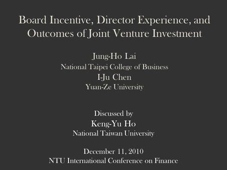 Board Incentive, Director Experience, and Outcomes of Joint Venture Investment Jung-Ho Lai National Taipei College of Business I-Ju Chen Yuan-Ze University.