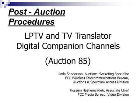 Post - Auction Procedures LPTV and TV Translator Digital Companion Channels (Auction 85) Linda Sanderson, Auctions Marketing Specialist FCC Wireless Telecommunications.