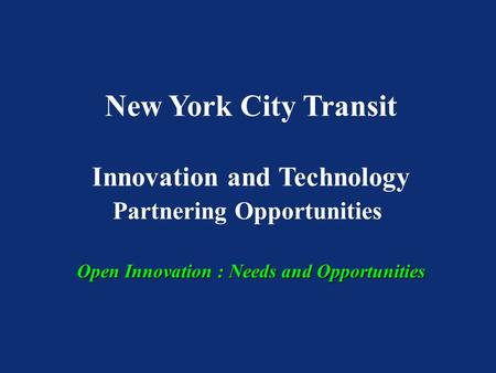 New York City Transit Innovation and Technology Partnering Opportunities Open Innovation : Needs and Opportunities.