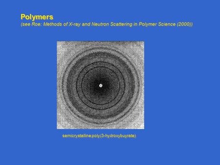 Polymers (see Roe: Methods of X-ray and Neutron Scattering in Polymer Science (2000)) Polymers (see Roe: Methods of X-ray and Neutron Scattering in Polymer.