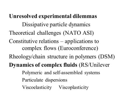 Unresolved experimental dilemmas Dissipative particle dynamics Theoretical challenges (NATO ASI) Constitutive relations – applications to complex flows.