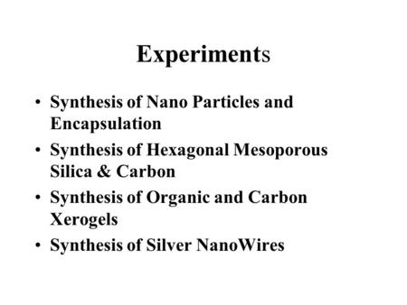 Experiments Synthesis of Nano Particles and Encapsulation Synthesis of Hexagonal Mesoporous Silica & Carbon Synthesis of Organic and Carbon Xerogels Synthesis.