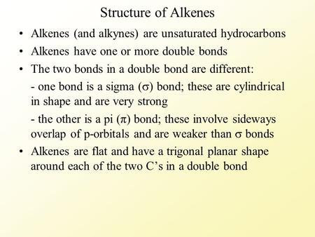 Structure of Alkenes Alkenes (and alkynes) are unsaturated hydrocarbons Alkenes have one or more double bonds The two bonds in a double bond are different: