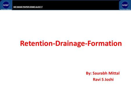 WE MAKE PAPER COME ALIVE !! Retention-Drainage-Formation By: Saurabh Mittal Ravi S Joshi.