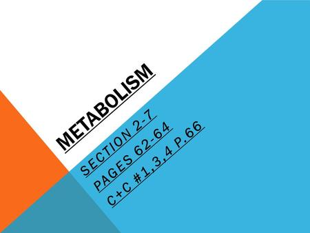 METABOLISM SECTION 2-7 PAGES 62-64 C+C #1,3,4 P.66.
