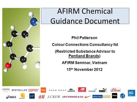 AFIRM Chemical Guidance Document Phil Patterson Colour Connections Consultancy ltd (Restricted Substance Advisor to Pentland Brands) AFIRM Seminar, Vietnam.