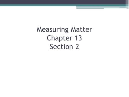 Measuring Matter Chapter 13 Section 2. What do scientist use to measure matter? What is the difference between weight and mass?