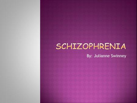 By: Julianne Swinney.  Schizophrenia is a brain disorder.  People with schizophrenia have problems such as hearing internal voices.  They believe that.
