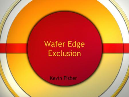 Wafer Edge Exclusion Kevin Fisher.