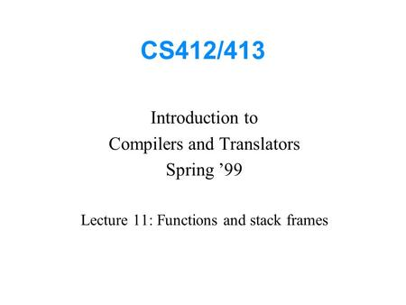 CS412/413 Introduction to Compilers and Translators Spring '99 Lecture 11: Functions and stack frames.