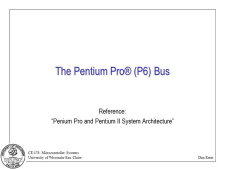 "CE 478: Microcontroller Systems University of Wisconsin-Eau Claire Dan Ernst The Pentium Pro® (P6) Bus Reference: ""Penium Pro and Pentium II System Architecture"""