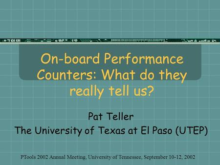 On-board Performance Counters: What do they really tell us? Pat Teller The University of Texas at El Paso (UTEP) PTools 2002 Annual Meeting, University.