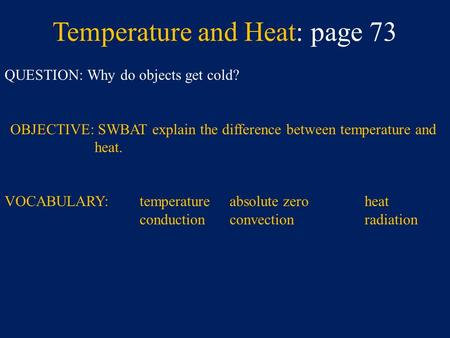 Temperature and Heat: page 73 QUESTION: Why do objects get cold? OBJECTIVE: SWBAT explain the difference between temperature and heat. VOCABULARY:temperature.