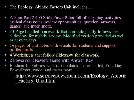 The Ecology: Abiotic Factors Unit includes… A Four Part 2,400 Slide PowerPoint full of engaging activities, critical class notes, review opportunities,