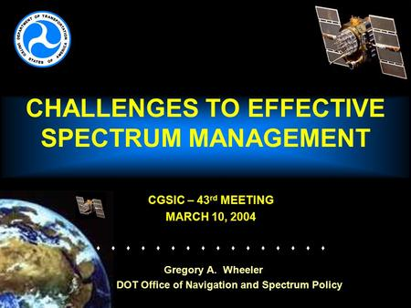 CHALLENGES TO EFFECTIVE SPECTRUM MANAGEMENT CGSIC – 43 rd MEETING MARCH 10, 2004   Gregory A. Wheeler DOT Office of Navigation.