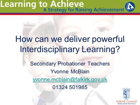 How can we deliver powerful Interdisciplinary Learning? Secondary Probationer Teachers Yvonne McBlain 01324 501985.