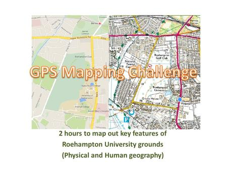 2 hours to map out key features of Roehampton University grounds (Physical and Human geography)