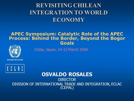REVISITING CHILEAN INTEGRATION TO WORLD ECONOMY APEC Symposium: Catalytic Role of the APEC Process: Behind the Border, Beyond the Bogor Goals Chiba, Japan,