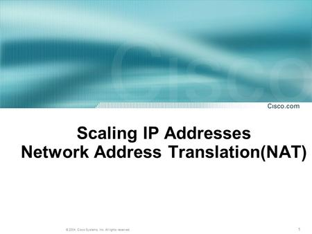 1 © 2004, Cisco Systems, Inc. All rights reserved. Scaling IP Addresses Network Address Translation(NAT)