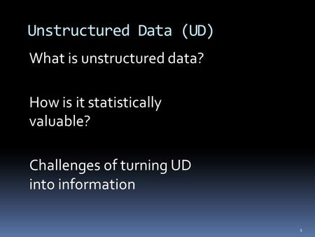 1 Unstructured Data (UD) What is unstructured data? How is it statistically valuable? Challenges of turning UD into information.