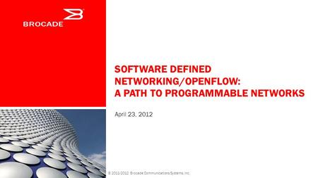 SOFTWARE DEFINED NETWORKING/OPENFLOW: A PATH TO PROGRAMMABLE NETWORKS April 23, 2012 © 2011-2012 Brocade Communications Systems, Inc.