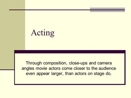 Acting Through composition, close-ups and camera angles movie actors come closer to the audience even appear larger, than actors on stage do.