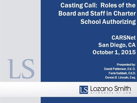 Casting Call: Roles of the Board and Staff in Charter School Authorizing CARSNet San Diego, CA October 1, 2015 Presented by: David Patterson, Ed. D. Faris.
