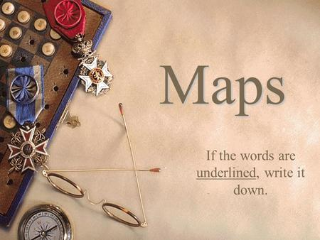 Maps If the words are underlined, write it down..
