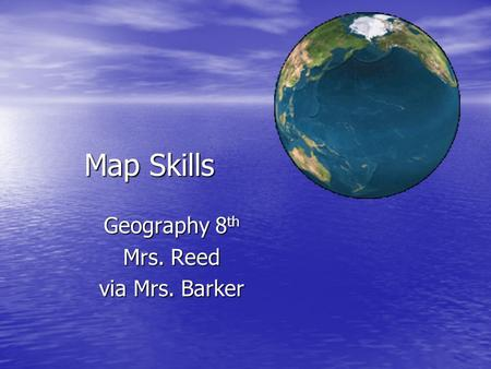 Map Skills Geography 8 th Mrs. Reed via Mrs. Barker.