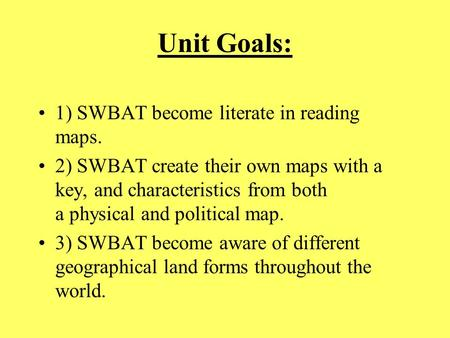 Unit Goals: 1) SWBAT become literate in reading maps. 2) SWBAT create their own maps with a key, and characteristics from both a physical and political.