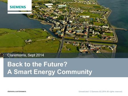 Siemens.com/answers Unrestricted © Siemens AG 2014 All rights reserved. Back to the Future? A Smart Energy Community Claremorris, Sept 2014.