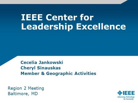 IEEE Center for Leadership Excellence Cecelia Jankowski Cheryl Sinauskas Member & Geographic Activities Region 2 Meeting Baltimore, MD.