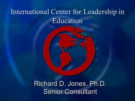 International Center for Leadership in Education Richard D. Jones. Ph.D. Senior Consultant.