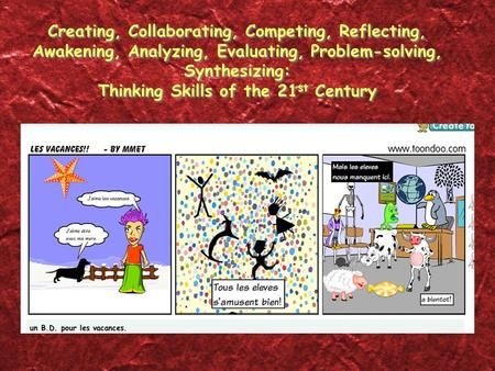 Creating, Collaborating, Competing, Reflecting, Awakening, Analyzing, Evaluating, Problem-solving, Synthesizing: Thinking Skills of the 21 st Century.