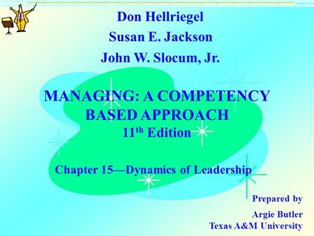 MANAGING: A COMPETENCY BASED APPROACH 11 th Edition Chapter 15—Dynamics of Leadership Don Hellriegel Susan E. Jackson John W. Slocum, Jr. Prepared by Argie.